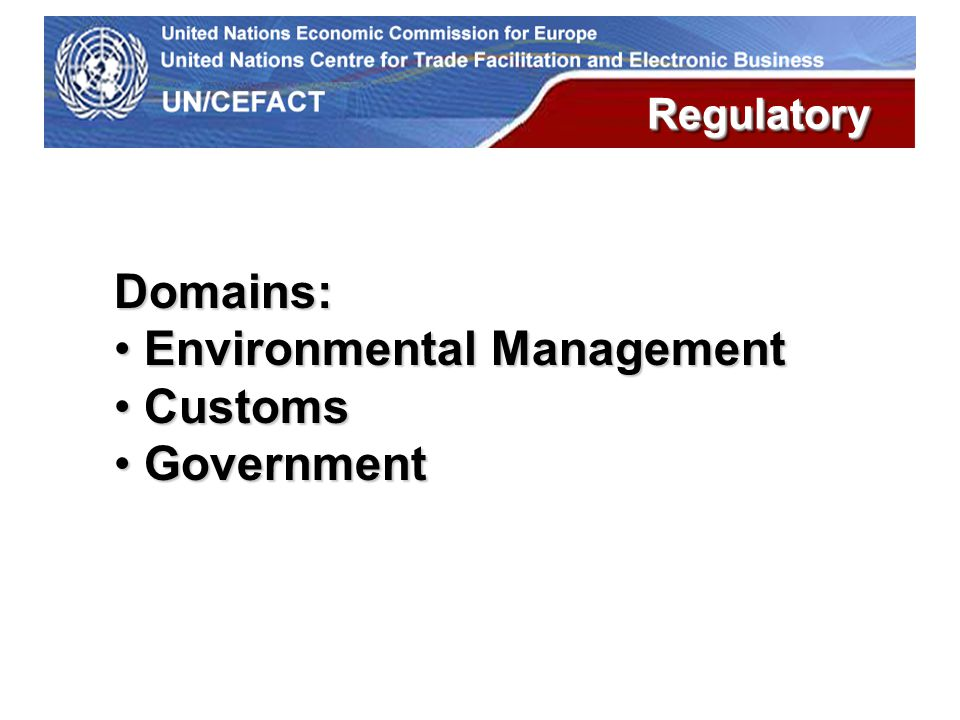 UN Economic Commission for Europe Domains: Environmental Management Environmental Management Customs Customs Government Government RegulatoryRegulatory