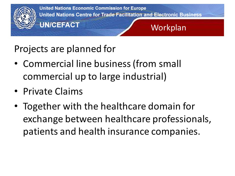 UN Economic Commission for Europe Workplan Projects are planned for Commercial line business (from small commercial up to large industrial) Private Claims Together with the healthcare domain for exchange between healthcare professionals, patients and health insurance companies.
