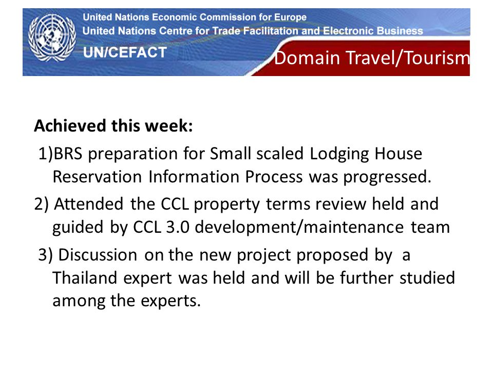 UN Economic Commission for Europe Domain Travel/Tourism Achieved this week: 1)BRS preparation for Small scaled Lodging House Reservation Information Process was progressed.