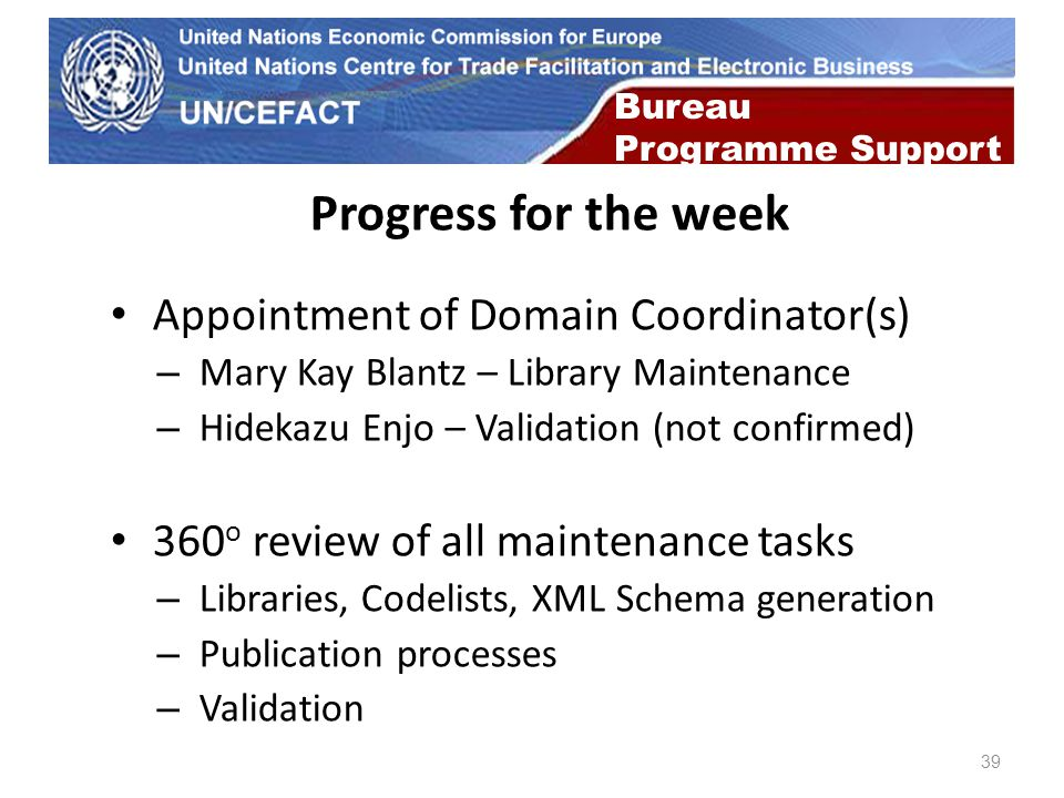 UN Economic Commission for Europe 39 Bureau Programme Support Progress for the week Appointment of Domain Coordinator(s) – Mary Kay Blantz – Library Maintenance – Hidekazu Enjo – Validation (not confirmed) 360 o review of all maintenance tasks – Libraries, Codelists, XML Schema generation – Publication processes – Validation