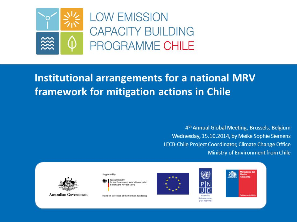 Institutional arrangements for a national MRV framework for mitigation actions in Chile 4 th Annual Global Meeting, Brussels, Belgium Wednesday, 15.10.2014, by Meike Sophie Siemens LECB-Chile Project Coordinator, Climate Change Office Ministry of Environment from Chile