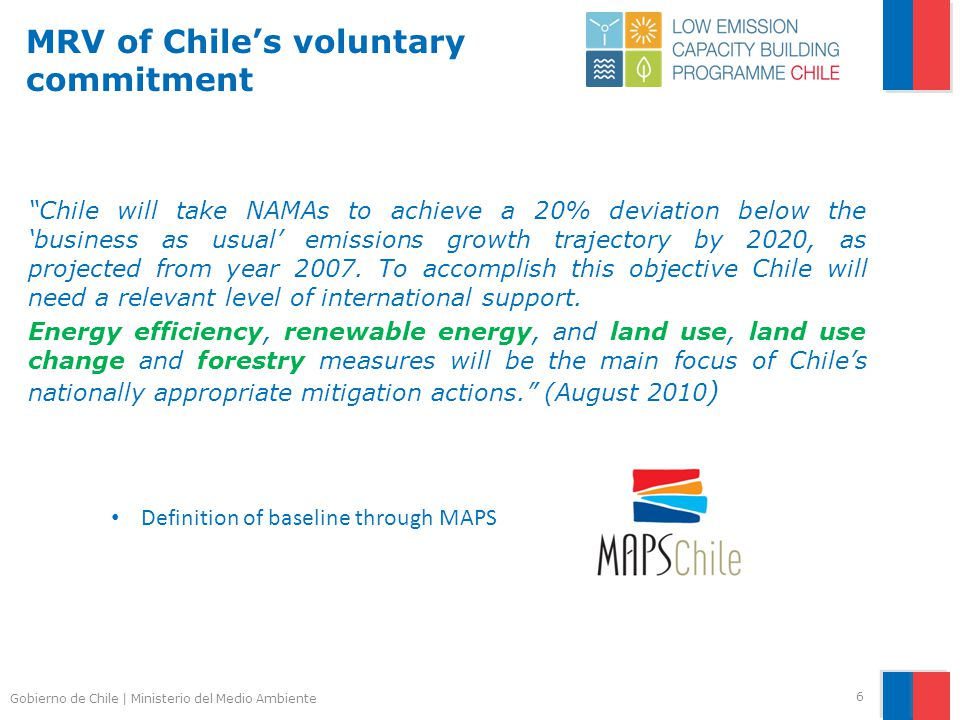 Gobierno de Chile | Ministerio del Medio Ambiente MRV of Chile's voluntary commitment Chile will take NAMAs to achieve a 20% deviation below the 'business as usual' emissions growth trajectory by 2020, as projected from year 2007.