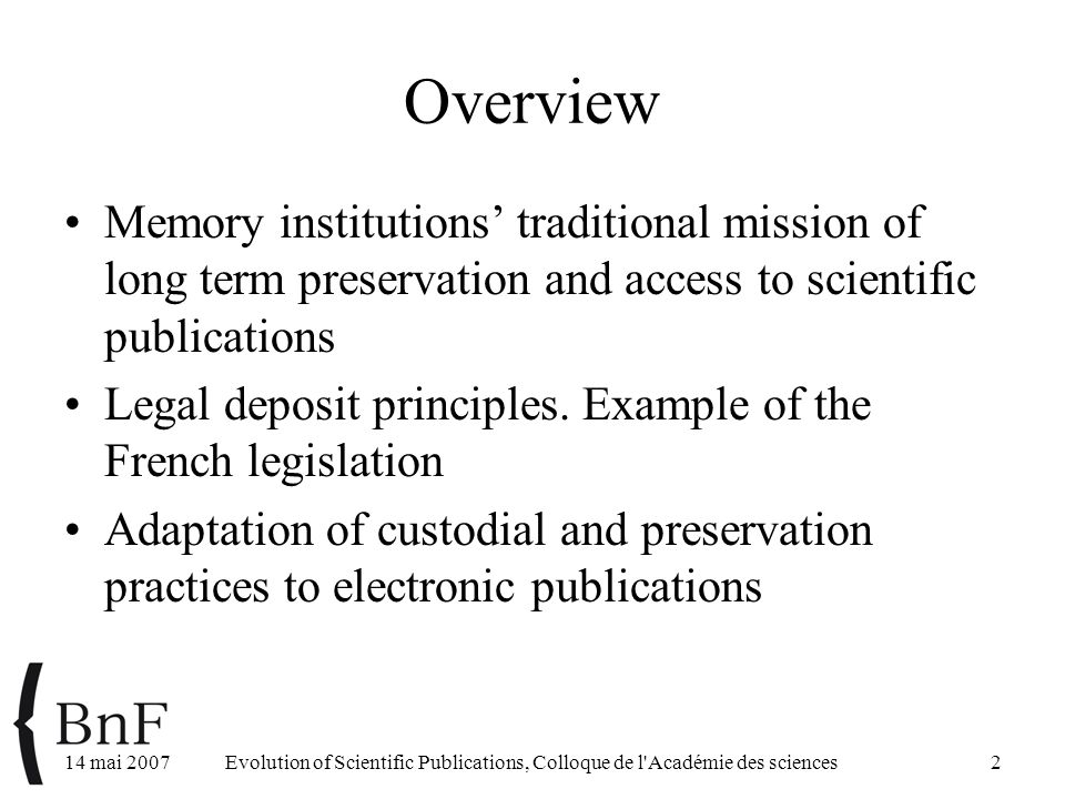 14 mai 2007Evolution of Scientific Publications, Colloque de l Académie des sciences2 Overview Memory institutions' traditional mission of long term preservation and access to scientific publications Legal deposit principles.