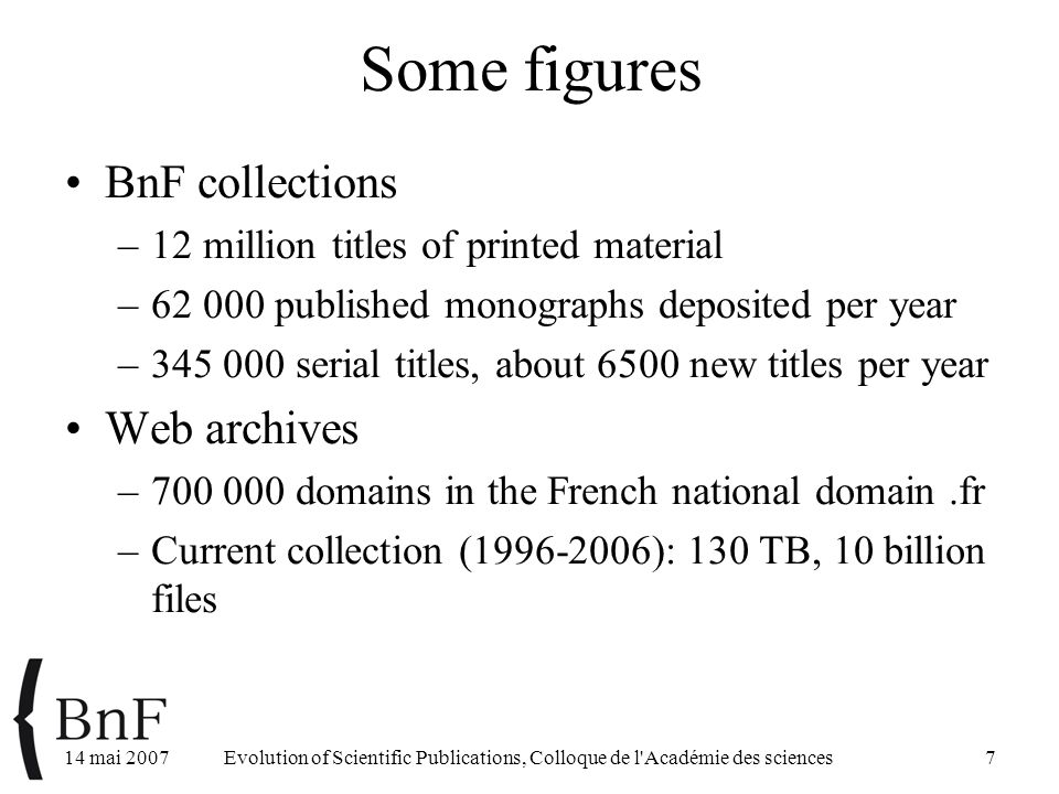 14 mai 2007Evolution of Scientific Publications, Colloque de l Académie des sciences7 Some figures BnF collections –12 million titles of printed material –62 000 published monographs deposited per year –345 000 serial titles, about 6500 new titles per year Web archives –700 000 domains in the French national domain.fr –Current collection (1996-2006): 130 TB, 10 billion files