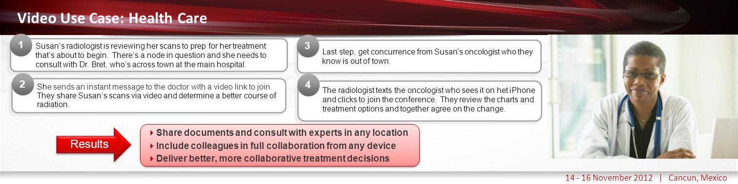 Haga clic para modificar el estilo de título del patrón 14 - 16 November 2012 | Cancun, Mexico Video Use Case: Health Care Susan's radiologist is reviewing her scans to prep for her treatment that's about to begin.