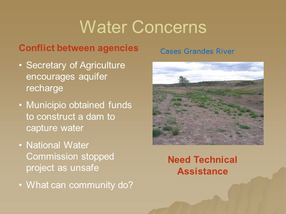 Water Concerns Conflict between agencies Secretary of Agriculture encourages aquifer recharge Municipio obtained funds to construct a dam to capture water National Water Commission stopped project as unsafe What can community do.