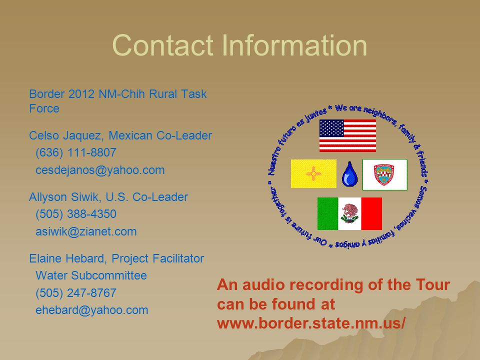 Contact Information Border 2012 NM-Chih Rural Task Force Celso Jaquez, Mexican Co-Leader (636) 111-8807 cesdejanos@yahoo.com Allyson Siwik, U.S.