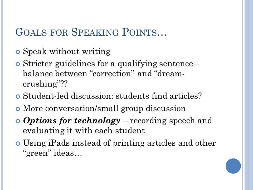 G OALS FOR S PEAKING P OINTS … Speak without writing Stricter guidelines for a qualifying sentence – balance between correction and dream- crushing ?.