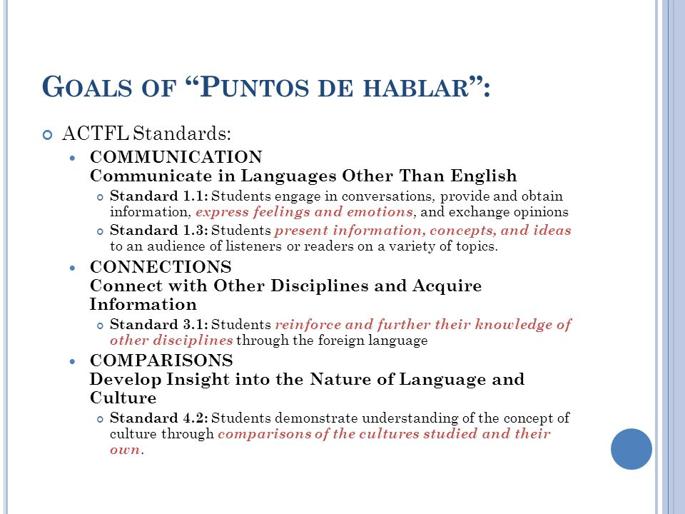 G OALS OF P UNTOS DE HABLAR : ACTFL Standards: COMMUNICATION Communicate in Languages Other Than English Standard 1.1: Students engage in conversations, provide and obtain information, express feelings and emotions, and exchange opinions Standard 1.3: Students present information, concepts, and ideas to an audience of listeners or readers on a variety of topics.