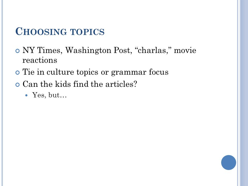 C HOOSING TOPICS NY Times, Washington Post, charlas, movie reactions Tie in culture topics or grammar focus Can the kids find the articles.