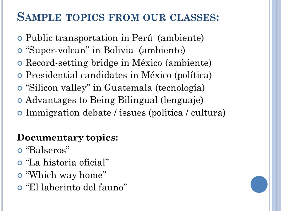 S AMPLE TOPICS FROM OUR CLASSES : Public transportation in Perú(ambiente) Super-volcan in Bolivia (ambiente) Record-setting bridge in México (ambiente) Presidential candidates in México (política) Silicon valley in Guatemala (tecnología) Advantages to Being Bilingual (lenguaje) Immigration debate / issues (politica / cultura) Documentary topics: Balseros La historia oficial Which way home El laberinto del fauno