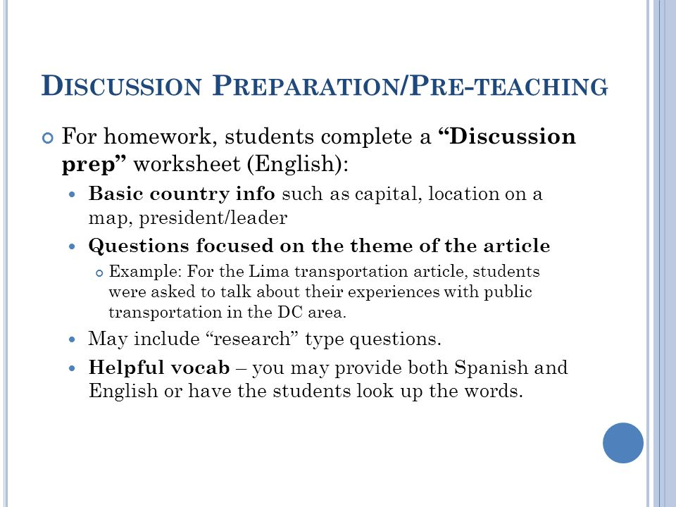 D ISCUSSION P REPARATION /P RE - TEACHING For homework, students complete a Discussion prep worksheet (English): Basic country info such as capital, location on a map, president/leader Questions focused on the theme of the article Example: For the Lima transportation article, students were asked to talk about their experiences with public transportation in the DC area.