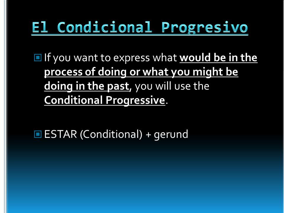 If you want to express what would be in the process of doing or what you might be doing in the past, you will use the Conditional Progressive.