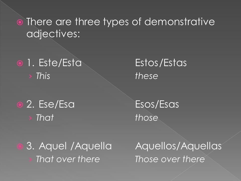  There are three types of demonstrative adjectives:  1.Este/EstaEstos/Estas › Thisthese  2.Ese/EsaEsos/Esas › Thatthose  3.Aquel /AquellaAquellos/Aquellas › That over thereThose over there