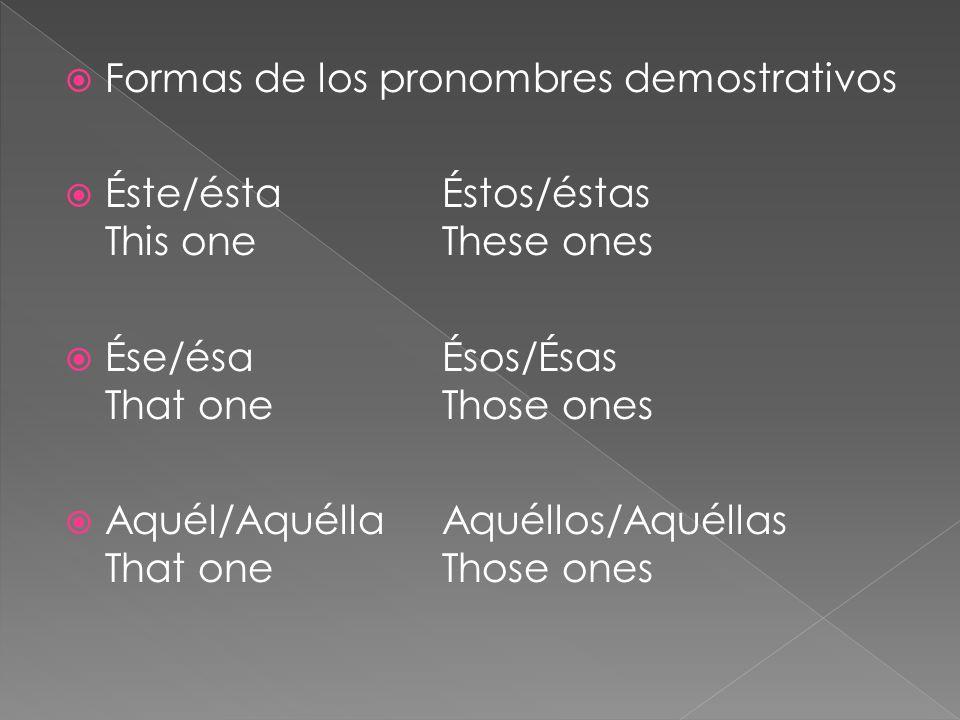  Formas de los pronombres demostrativos  Éste/ésta Éstos/éstas This oneThese ones  Ése/ésaÉsos/Ésas That oneThose ones  Aquél/AquéllaAquéllos/Aquéllas That oneThose ones