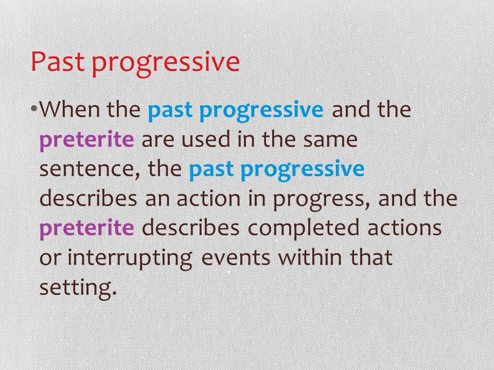 Past progressive When the past progressive and the preterite are used in the same sentence, the past progressive describes an action in progress, and the preterite describes completed actions or interrupting events within that setting.
