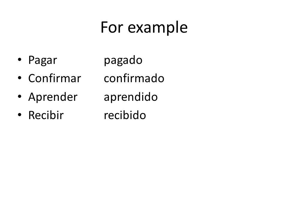 For example Pagarpagado Confirmarconfirmado Aprenderaprendido Recibirrecibido