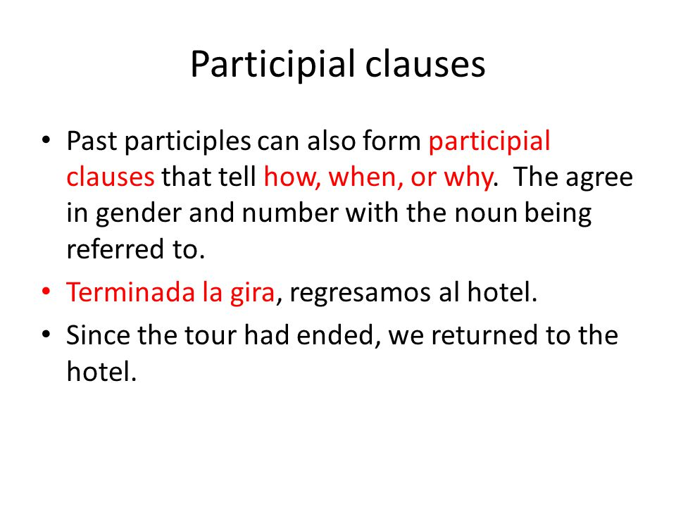 Participial clauses Past participles can also form participial clauses that tell how, when, or why. The agree in gender and number with the noun being