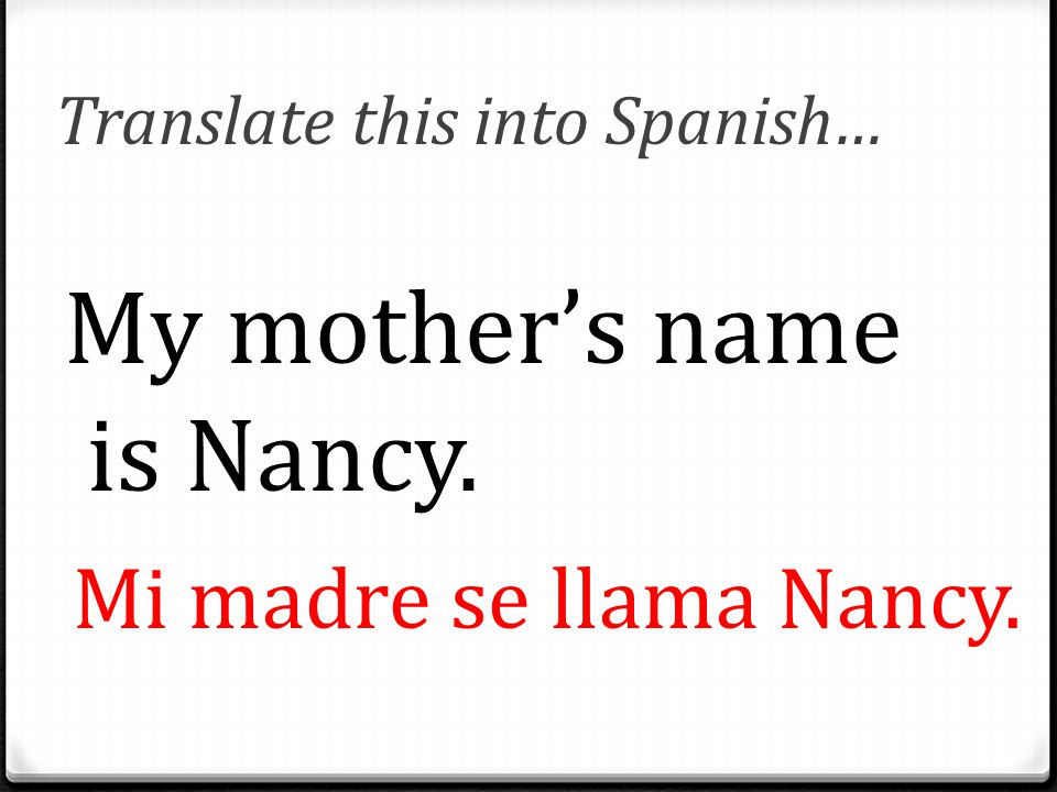 Translate this into Spanish… My mother's name is Nancy. Mi madre se llama Nancy.