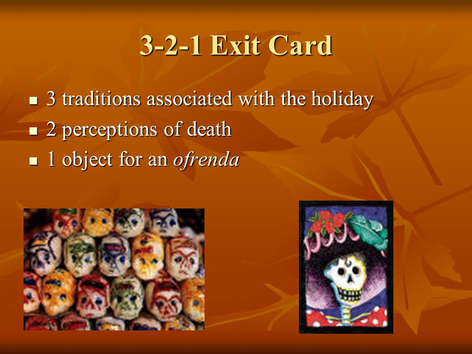 3-2-1 Exit Card 3 traditions associated with the holiday 3 traditions associated with the holiday 2 perceptions of death 2 perceptions of death 1 object for an ofrenda 1 object for an ofrenda