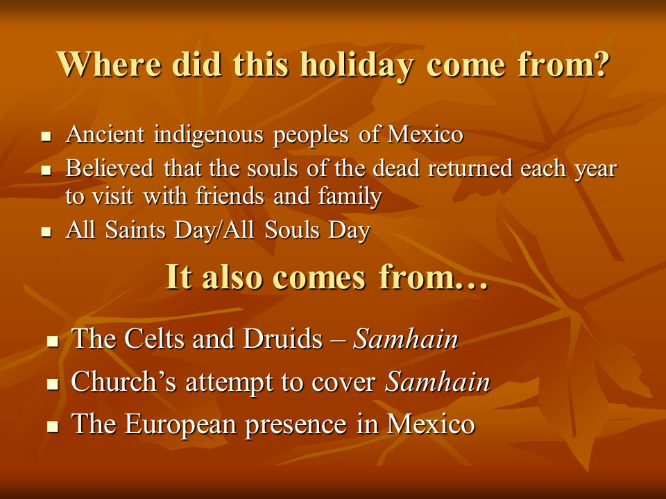 Where did this holiday come from? Ancient indigenous peoples of Mexico Ancient indigenous peoples of Mexico Believed that the souls of the dead return