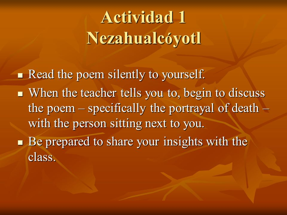 Actividad 1 Nezahualc ó yotl Read the poem silently to yourself. Read the poem silently to yourself. When the teacher tells you to, begin to discuss t