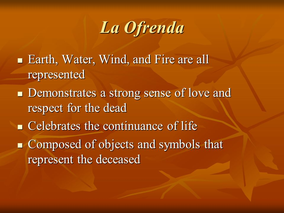 La Ofrenda Earth, Water, Wind, and Fire are all represented Earth, Water, Wind, and Fire are all represented Demonstrates a strong sense of love and r