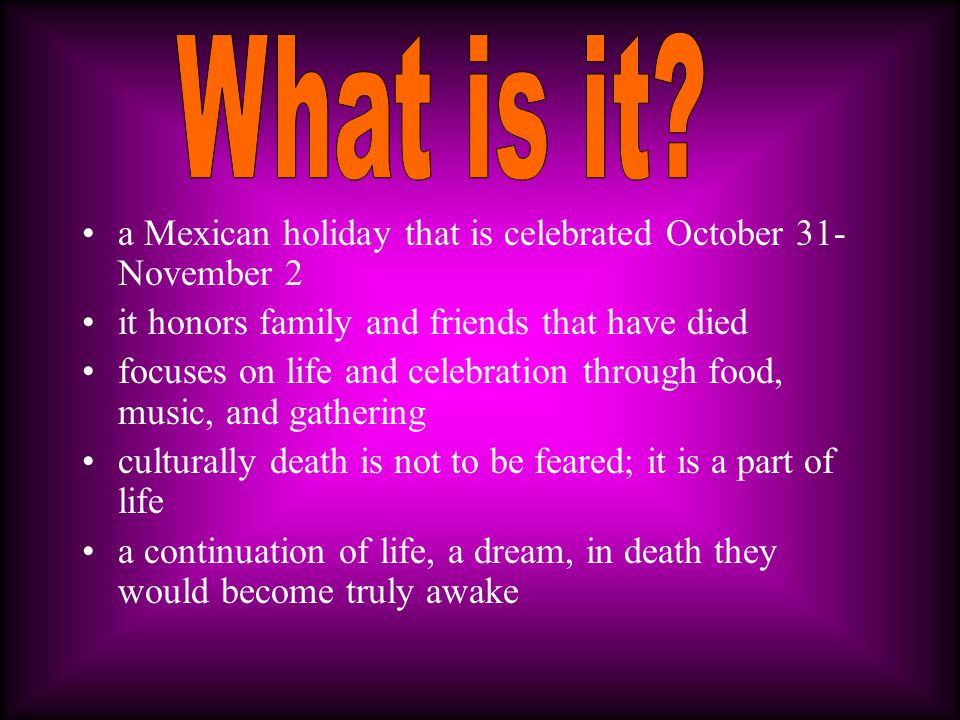 a Mexican holiday that is celebrated October 31- November 2 it honors family and friends that have died focuses on life and celebration through food,