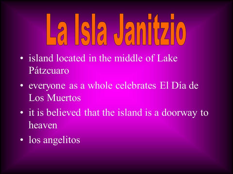 island located in the middle of Lake Pátzcuaro everyone as a whole celebrates El Día de Los Muertos it is believed that the island is a doorway to heaven los angelitos