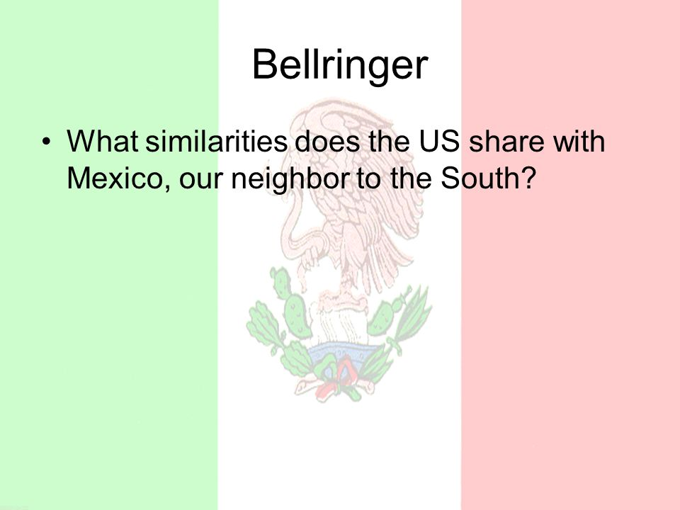 Bellringer What similarities does the US share with Mexico, our neighbor to the South?