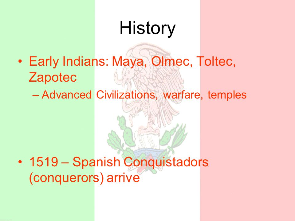 History Early Indians: Maya, Olmec, Toltec, Zapotec –Advanced Civilizations, warfare, temples 1519 – Spanish Conquistadors (conquerors) arrive