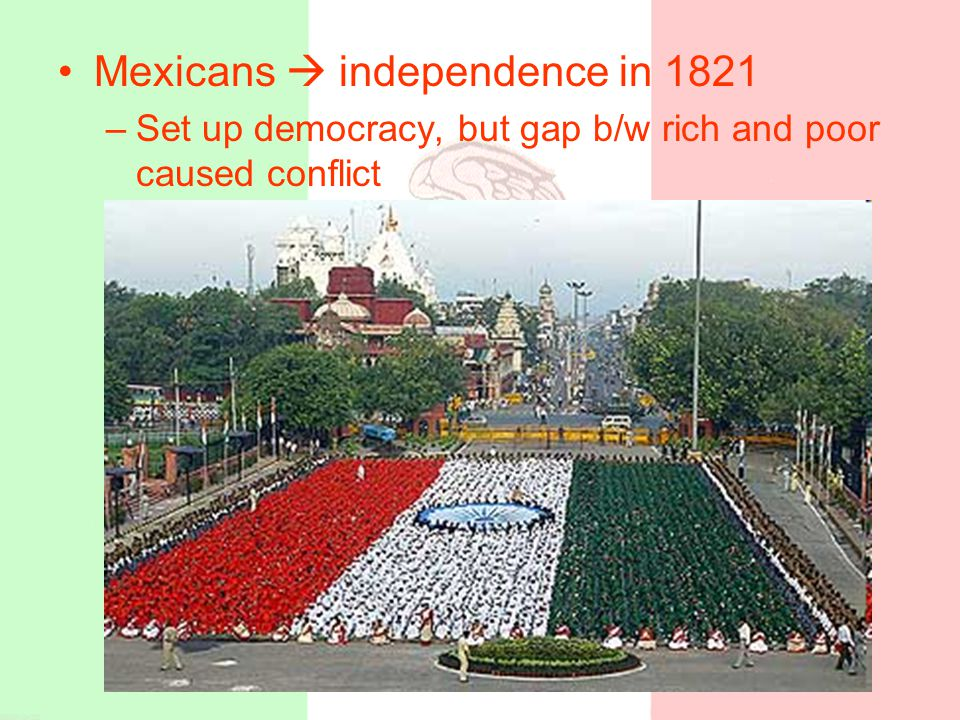 Mexicans  independence in 1821 –Set up democracy, but gap b/w rich and poor caused conflict