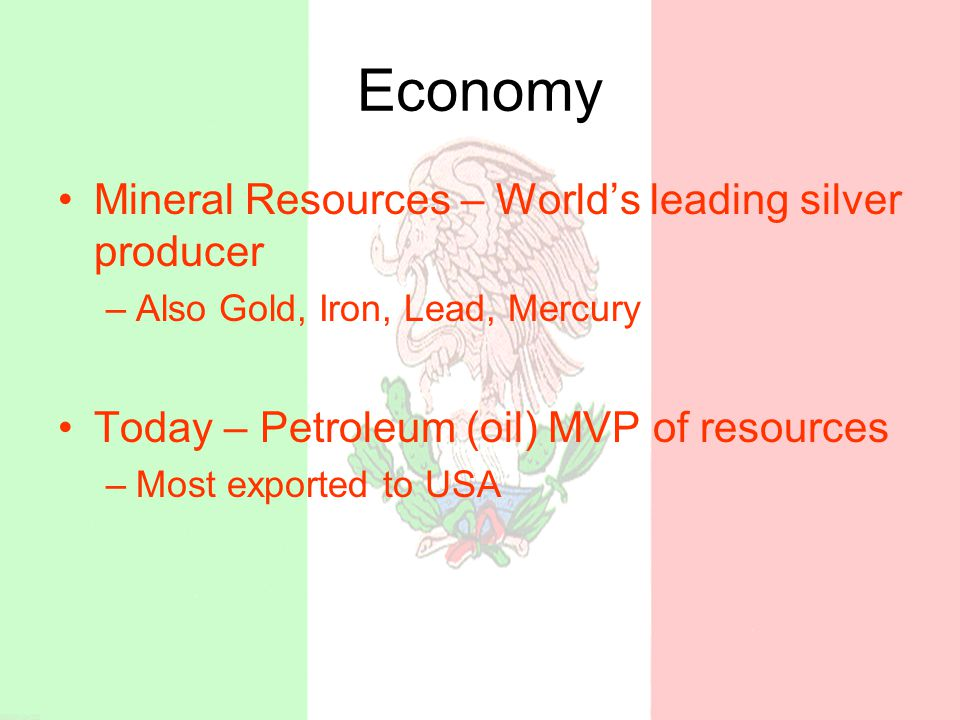 Economy Mineral Resources – World's leading silver producer –Also Gold, Iron, Lead, Mercury Today – Petroleum (oil) MVP of resources –Most exported to