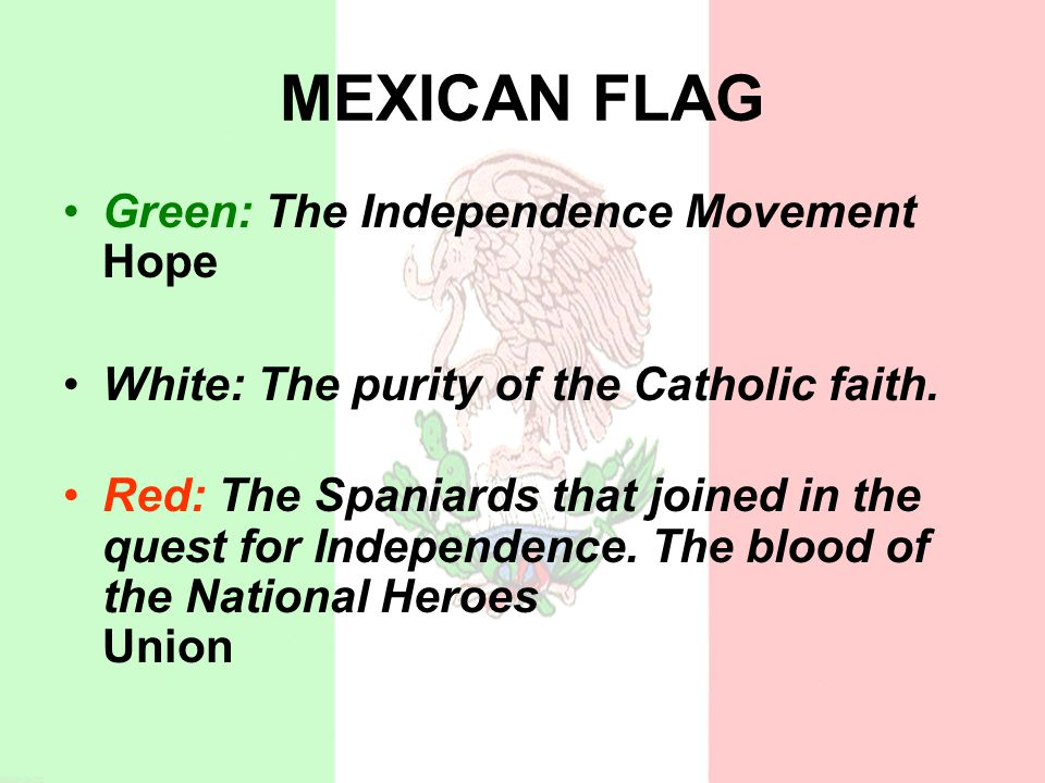 MEXICAN FLAG Green: The Independence Movement Hope White: The purity of the Catholic faith.