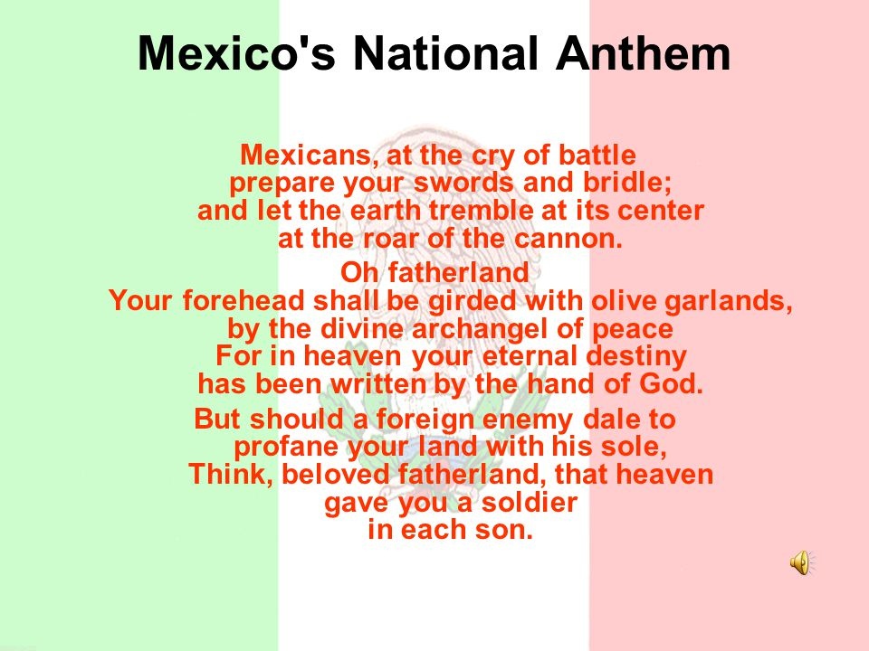 Mexico's National Anthem Mexicans, at the cry of battle prepare your swords and bridle; and let the earth tremble at its center at the roar of the can