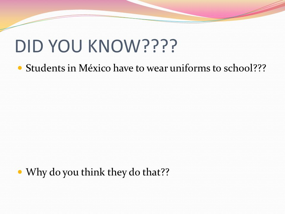 DID YOU KNOW . Students in México have to wear uniforms to school .