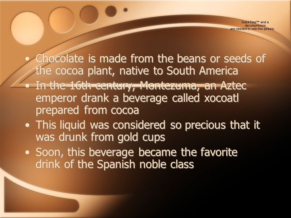 Chocolate is made from the beans or seeds of the cocoa plant, native to South America In the 16th century, Montezuma, an Aztec emperor drank a beverage called xocoatl prepared from cocoa This liquid was considered so precious that it was drunk from gold cups Soon, this beverage became the favorite drink of the Spanish noble class Chocolate is made from the beans or seeds of the cocoa plant, native to South America In the 16th century, Montezuma, an Aztec emperor drank a beverage called xocoatl prepared from cocoa This liquid was considered so precious that it was drunk from gold cups Soon, this beverage became the favorite drink of the Spanish noble class