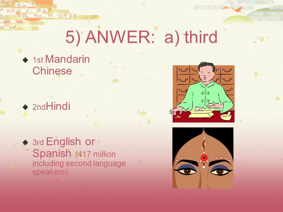 5) ANWER: a) third  1st Mandarin Chinese  2nd Hindi  3rd English or Spanish (417 million including second language speakers)