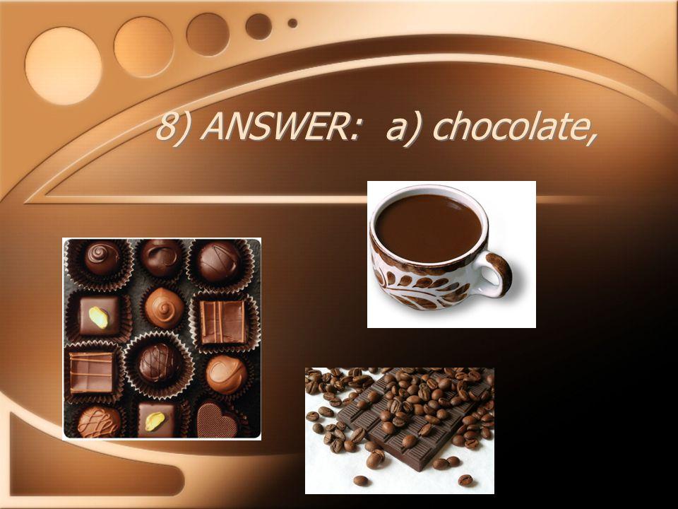 8) ANSWER: a) chocolate,