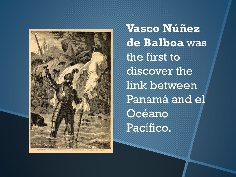 Vasco Núñez de Balboa was the first to discover the link between Panamá and el Océano Pacífico.