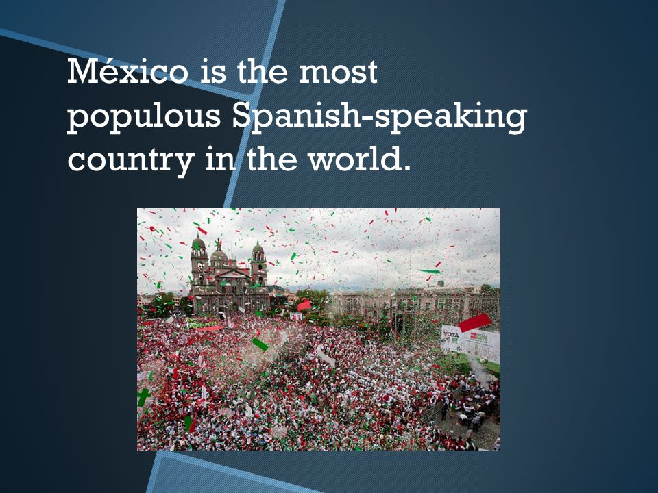 México is the most populous Spanish-speaking country in the world.
