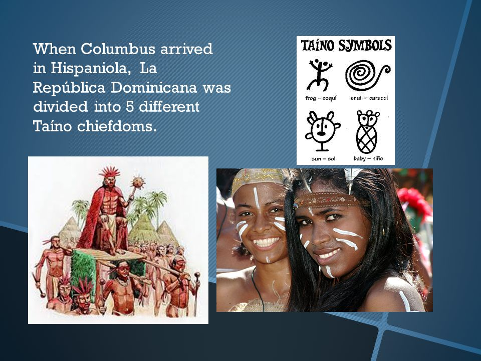 When Columbus arrived in Hispaniola, La República Dominicana was divided into 5 different Taíno chiefdoms.