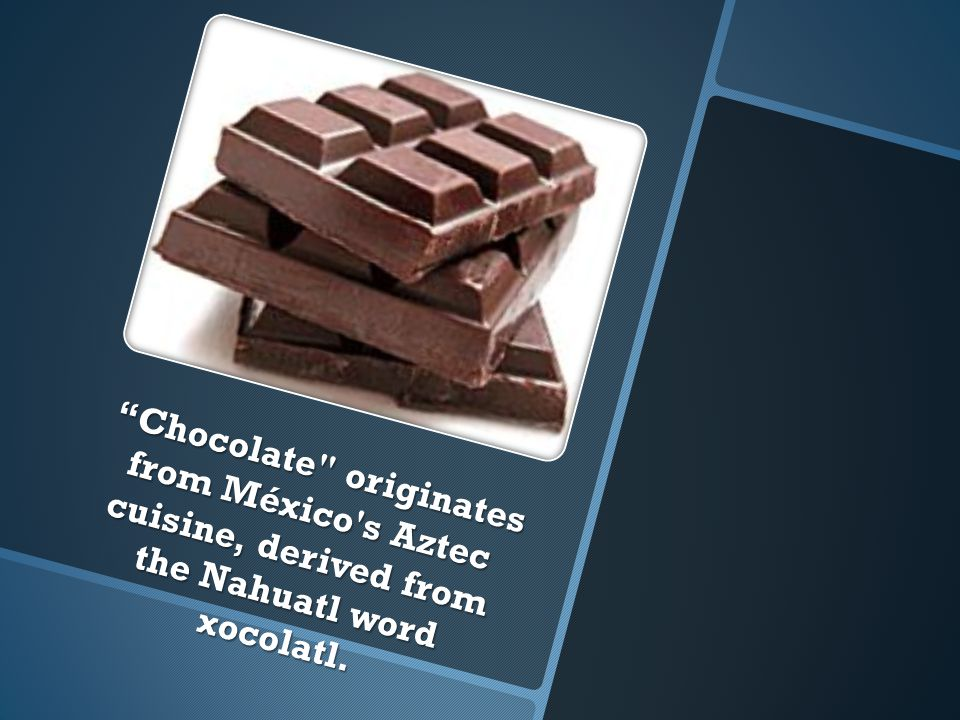 Chocolate originates from México s Aztec cuisine, derived from the Nahuatl word xocolatl.