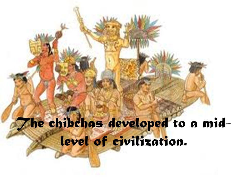The chibchas developed to a mid- level of civilization.