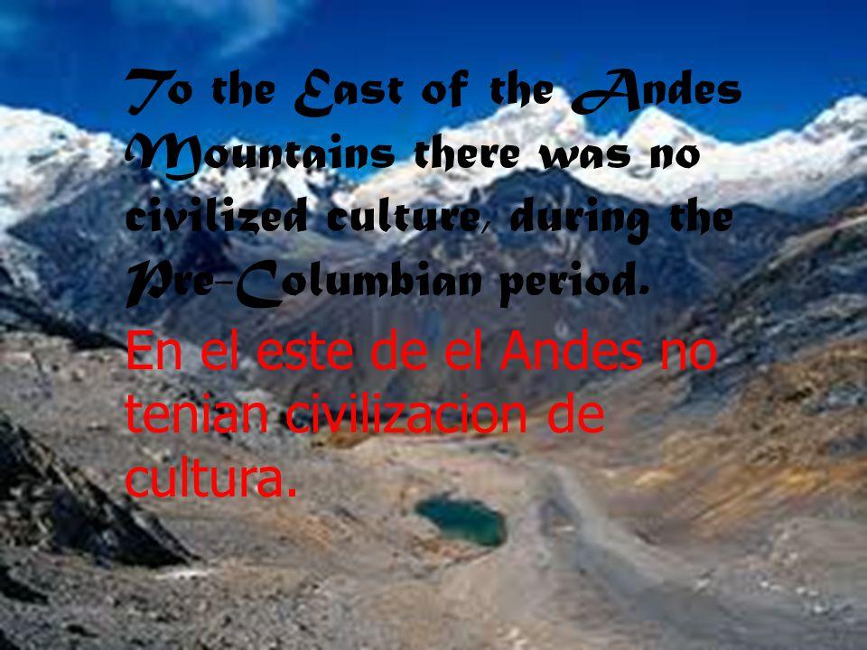 To the East of the Andes Mountains there was no civilized culture, during the Pre-Columbian period. En el este de el Andes no tenian civilizacion de c