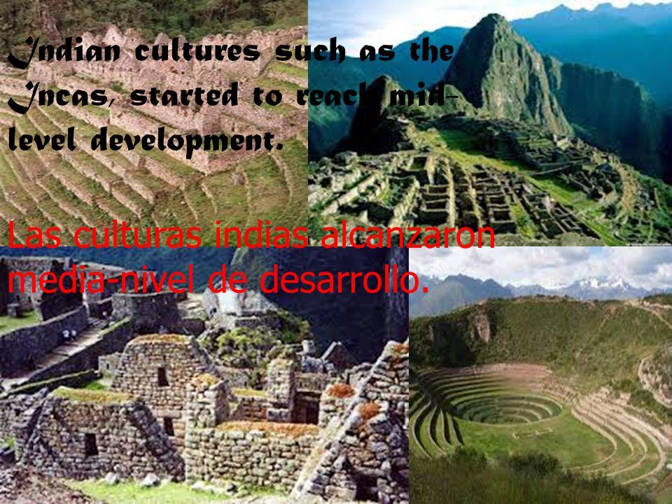 Indian cultures such as the Incas, started to reach mid- level development. Las culturas indias alcanzaron media-nivel de desarrollo.