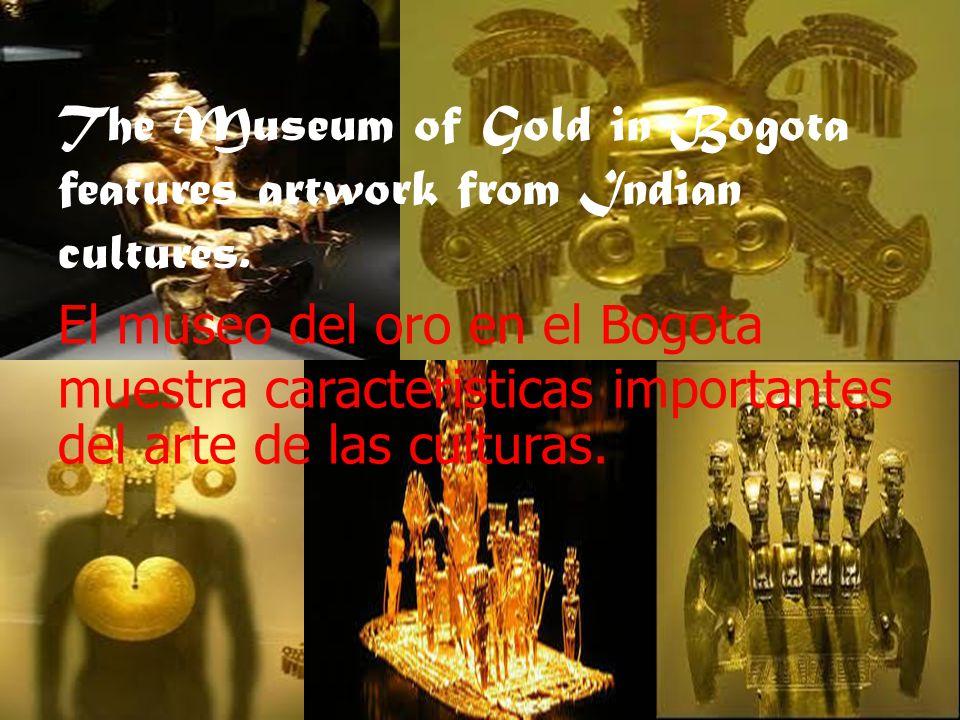 The Museum of Gold in Bogota features artwork from Indian cultures. El museo del oro en el Bogota muestra caracteristicas importantes del arte de las