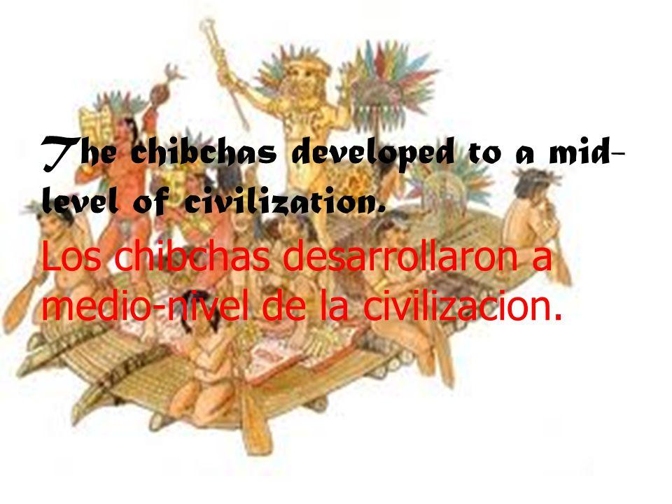 The chibchas developed to a mid- level of civilization. Los chibchas desarrollaron a medio-nivel de la civilizacion.