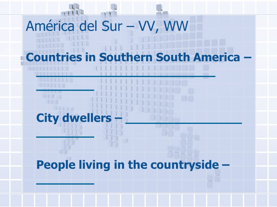 América del Sur – VV, WW Countries in Southern South America – ________________ ________ ________ City dwellers – ________________ ________ People living in the countryside – ________