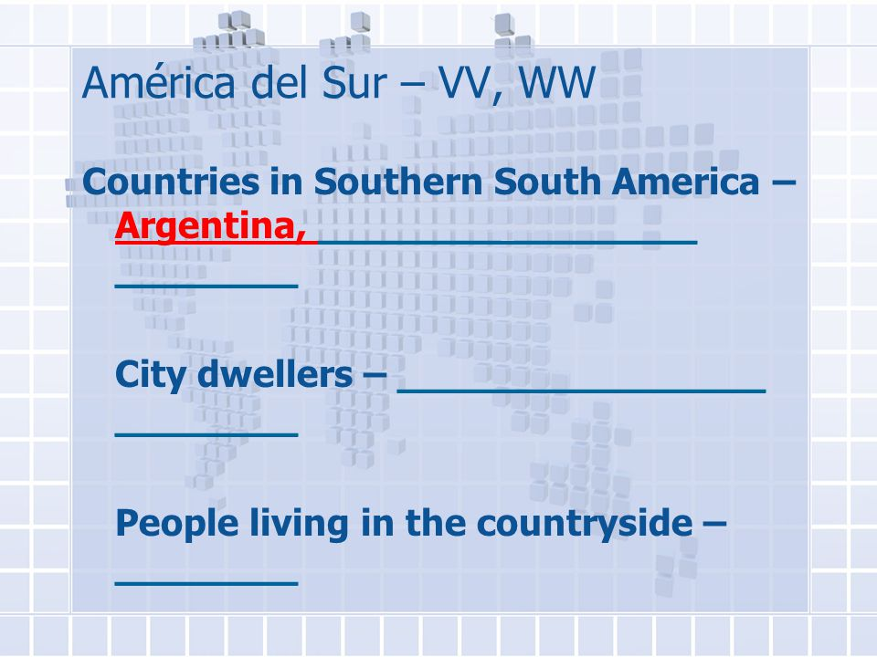 América del Sur – VV, WW Countries in Southern South America – Argentina, ________ ________ ________ City dwellers – ________________ ________ People living in the countryside – ________